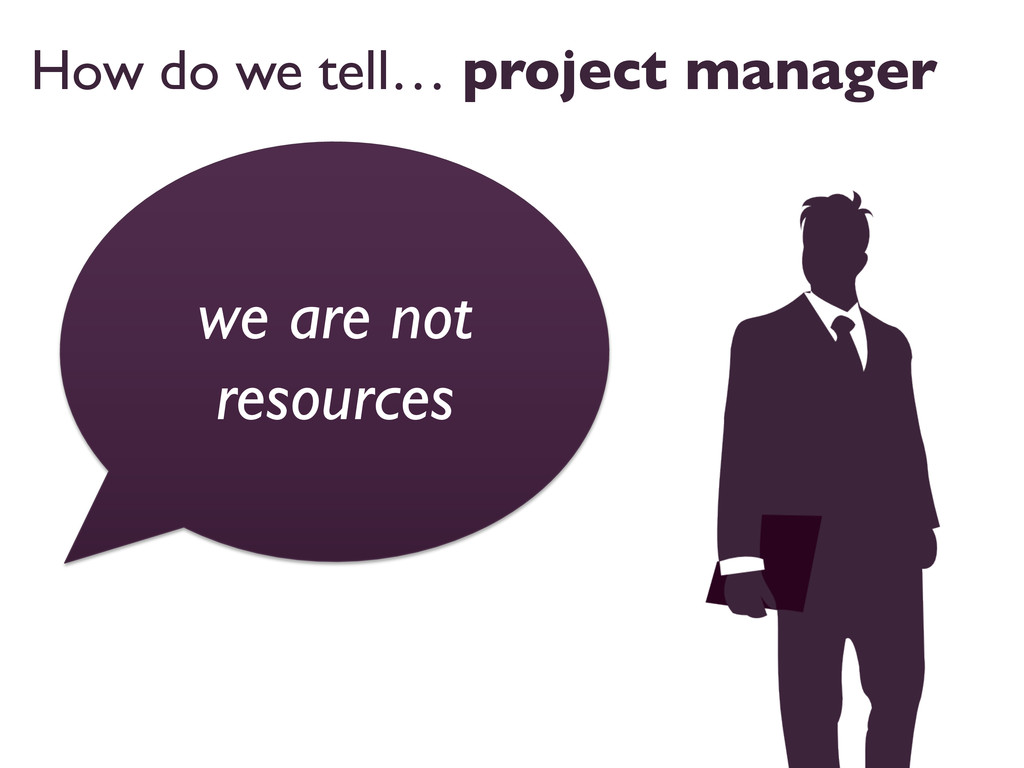 How do we tell… project manager  we are not r...