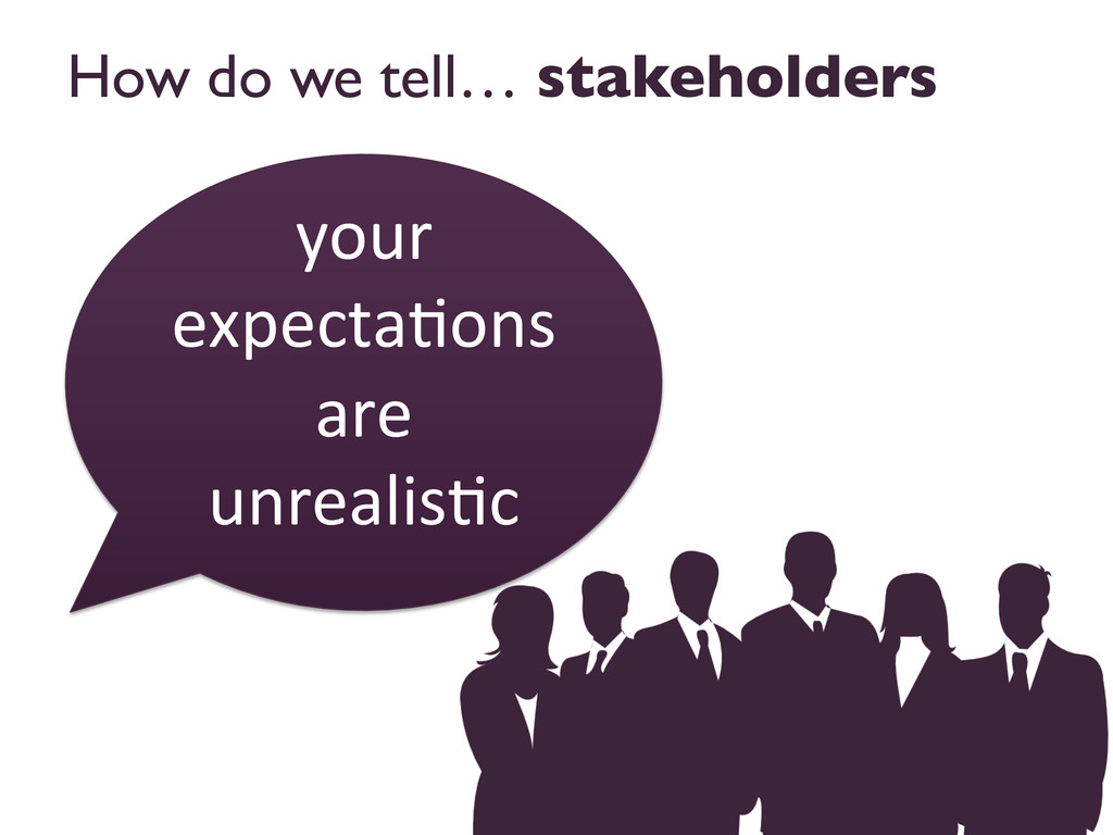 How do we tell… stakeholders  your  expect...