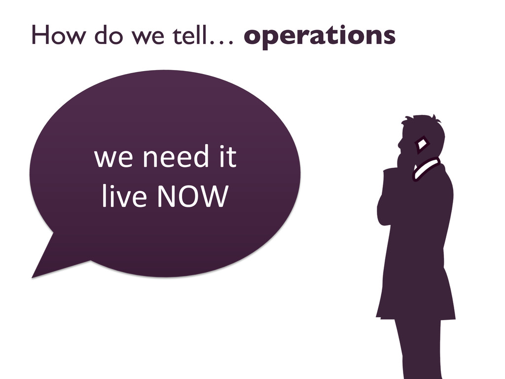 How do we tell… operations  we need it...