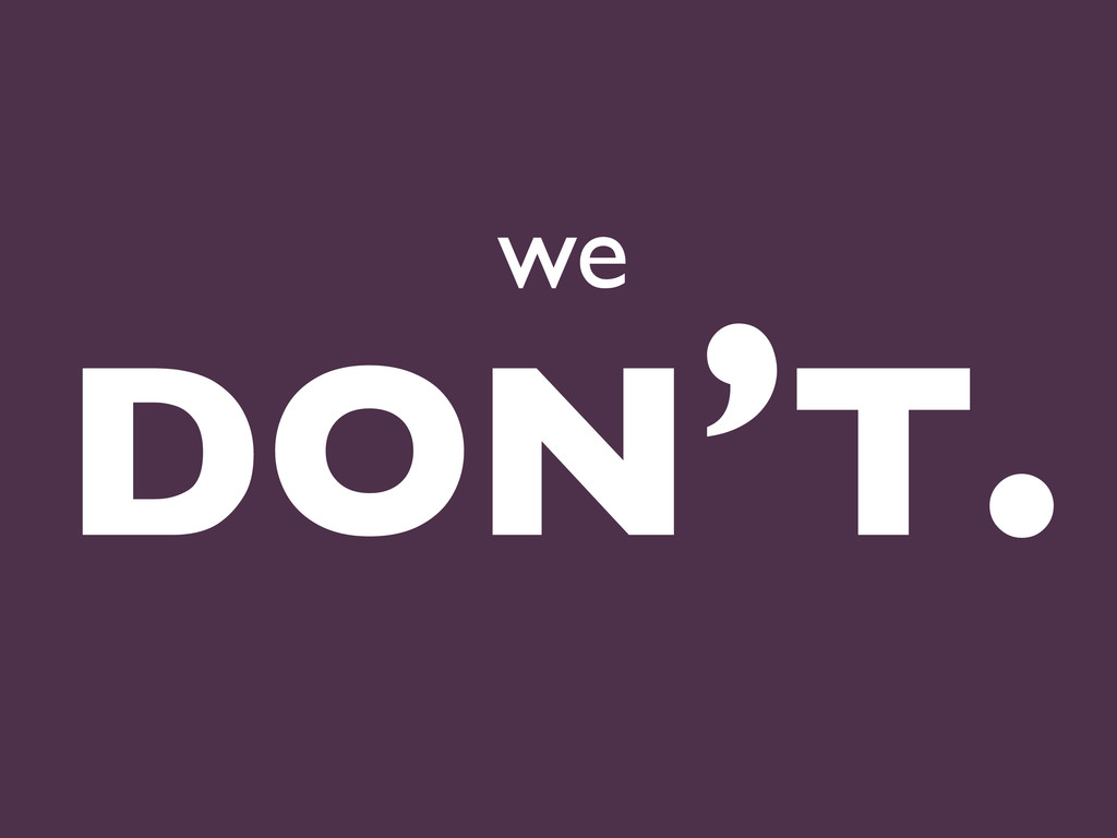 we DON'T.