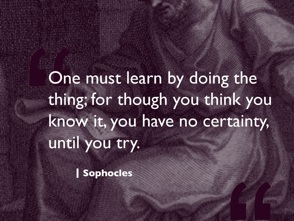 """""""One must learn by doing the thing; for though ..."""