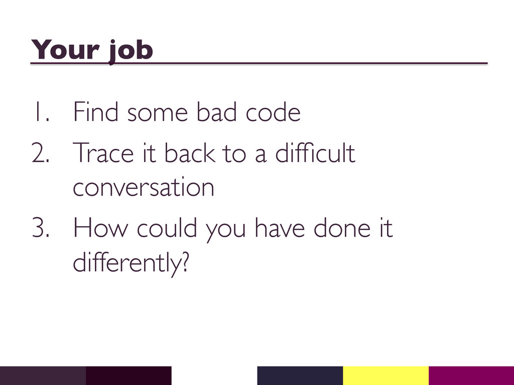 Your job  1. Find some bad code  2. Trace...