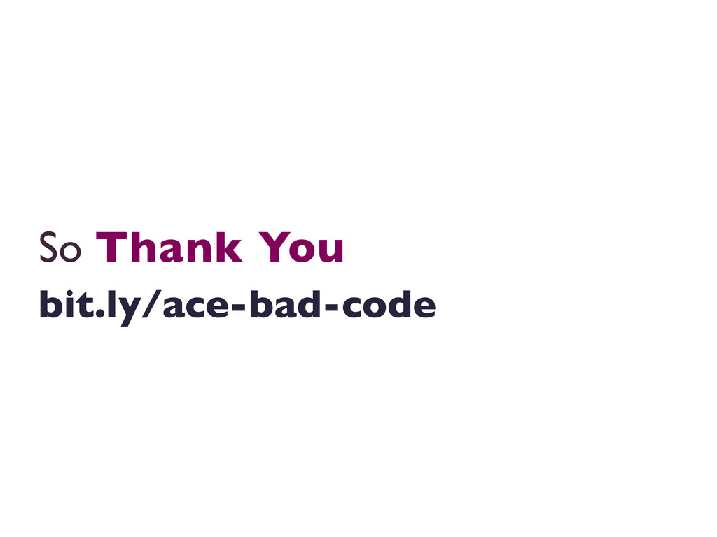 So Thank You  bit.ly/ace-bad-code