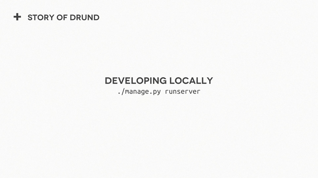 + Story of Drund Developing locally ./manage.py...