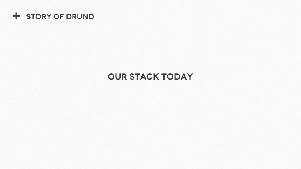 + Story of Drund Our stack Today
