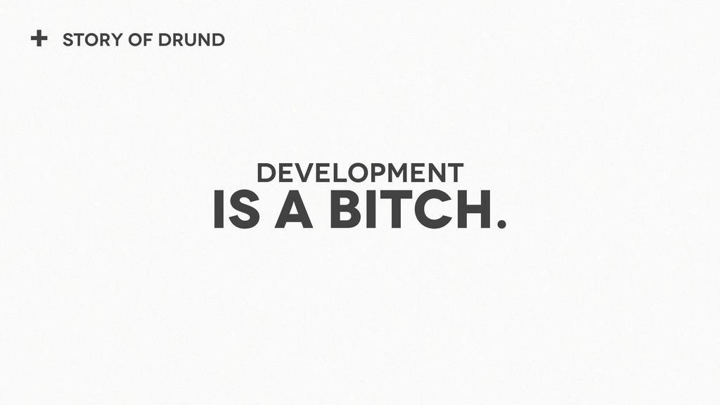 + Story of Drund Development is a bitch.