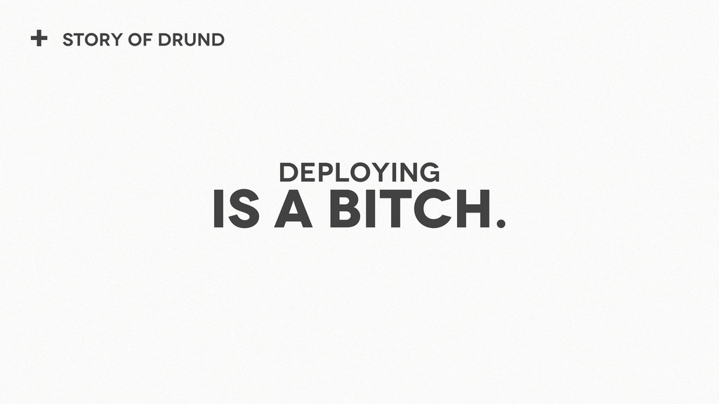 + Story of Drund Deploying is a bitch.