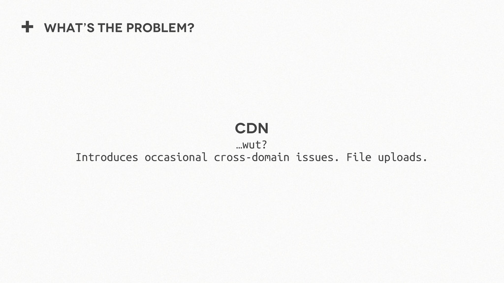 + What's the problem? CDN …wut? Introduces occa...