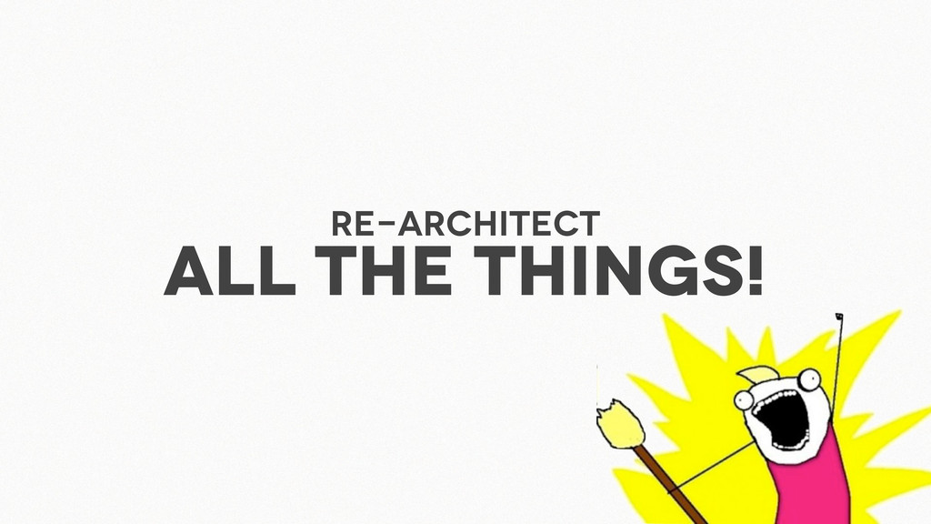 Re-architect ALL THE THINGS!