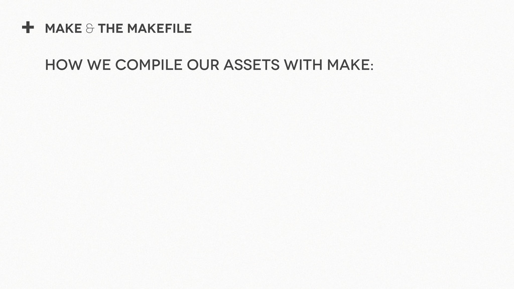 + Make & The Makefile How we compile our assets...