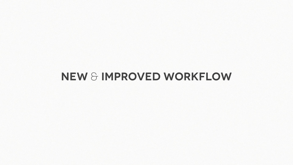 New & improved workflow
