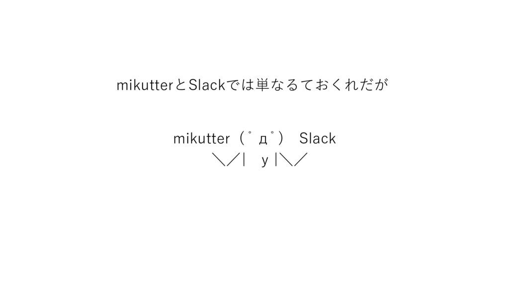 mikutterとSlackでは単なるておくれだが mikutter ( ゚д゚) Slack...