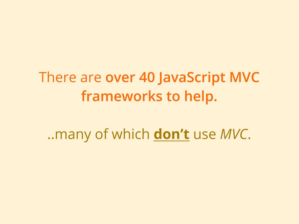 There are over 40 JavaScript MVC frameworks to ...