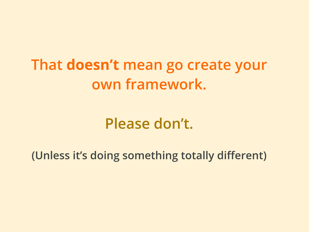 That doesn't mean go create your own framework....