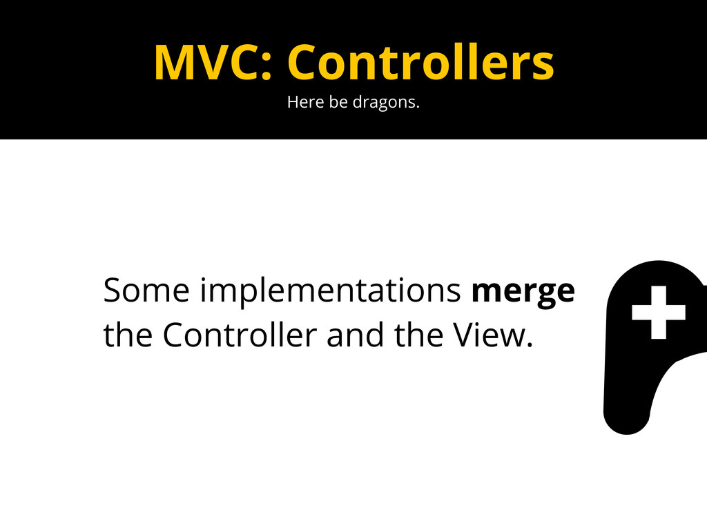Here be dragons. MVC: Controllers Some implemen...