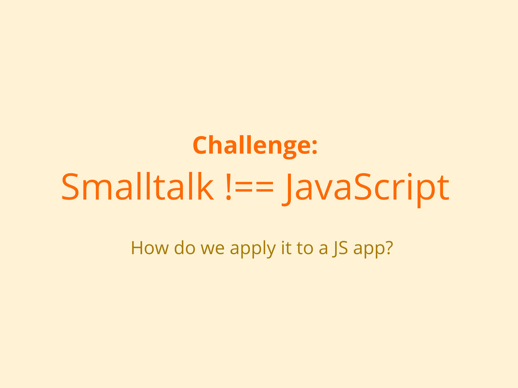 Challenge: Smalltalk !== JavaScript How do we a...