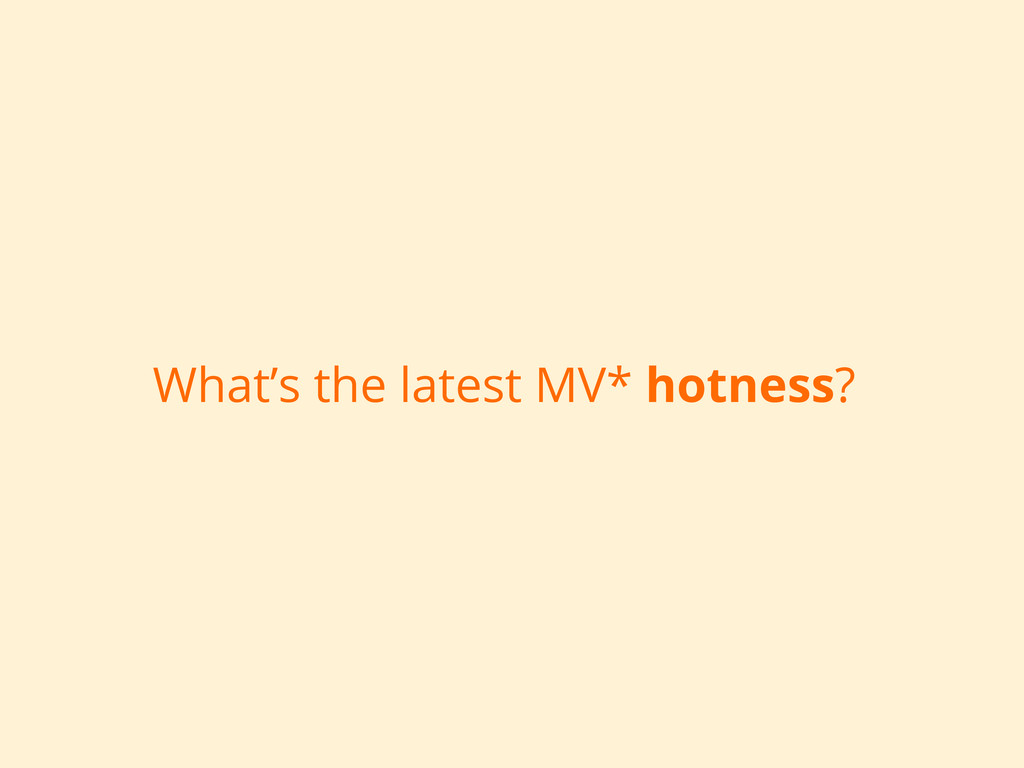 What's the latest MV* hotness?