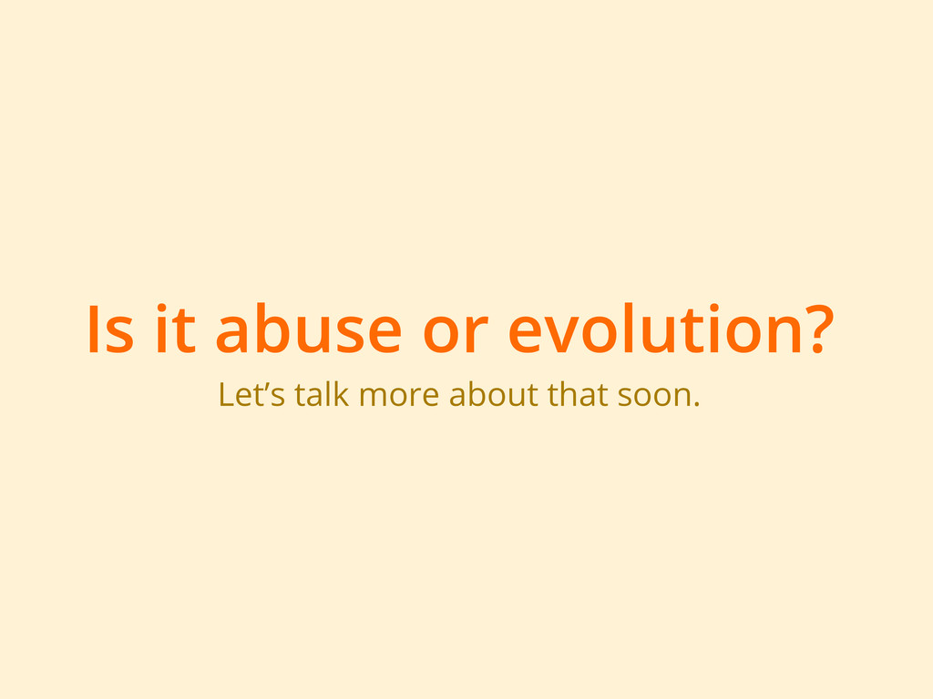 Is it abuse or evolution? Let's talk more about...