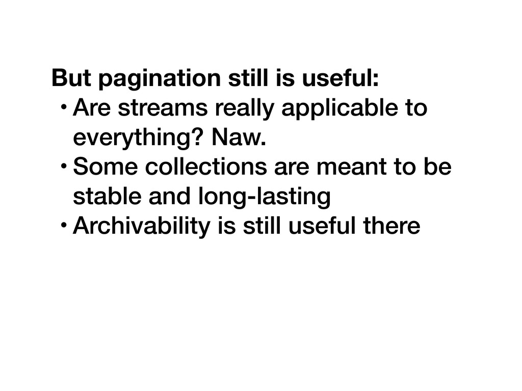 But pagination still is useful: • Are streams r...