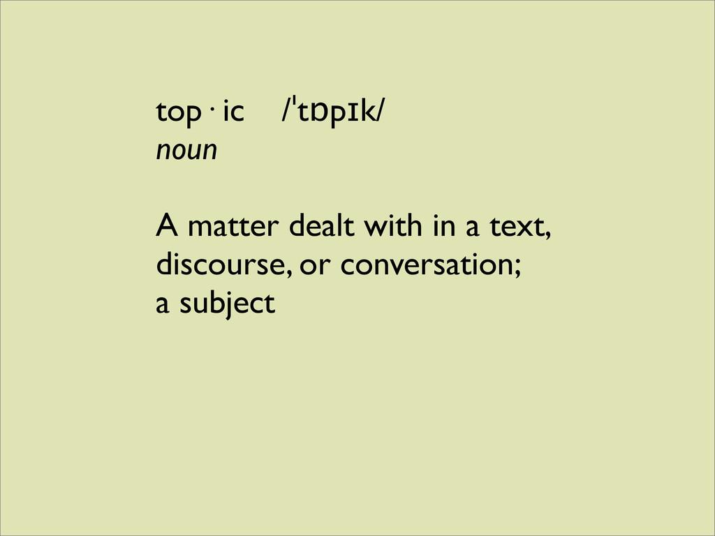 top· ic /ˈtɒpɪk/ noun A matter dealt with in a ...