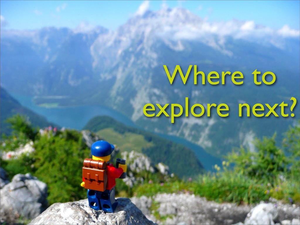Where to explore next?