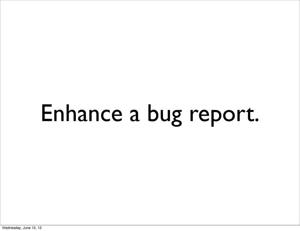 Enhance a bug report. Wednesday, June 13, 12