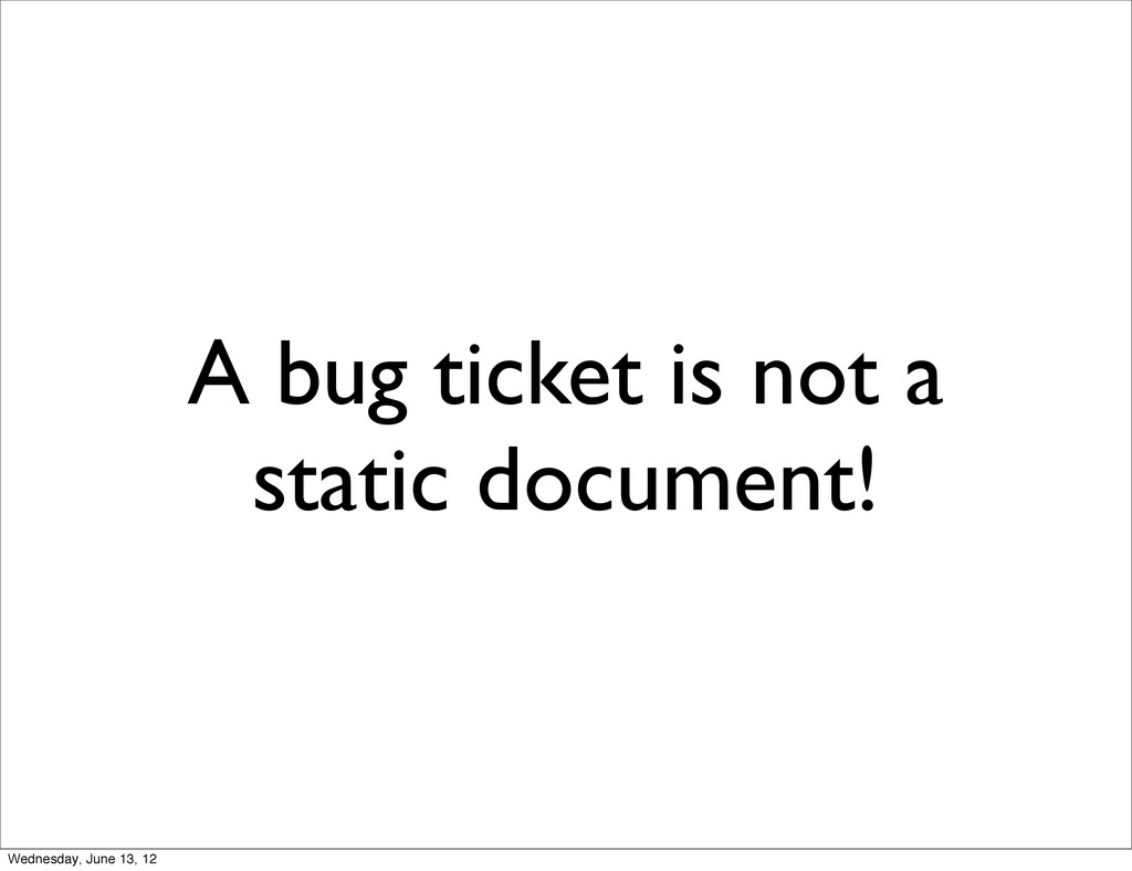 A bug ticket is not a static document! Wednesda...