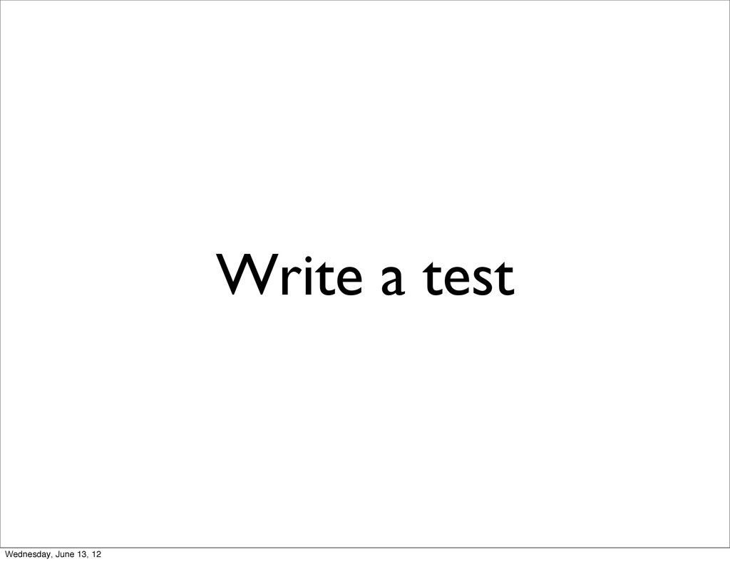 Write a test Wednesday, June 13, 12