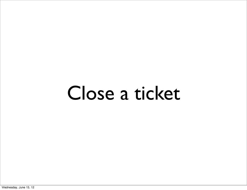 Close a ticket Wednesday, June 13, 12