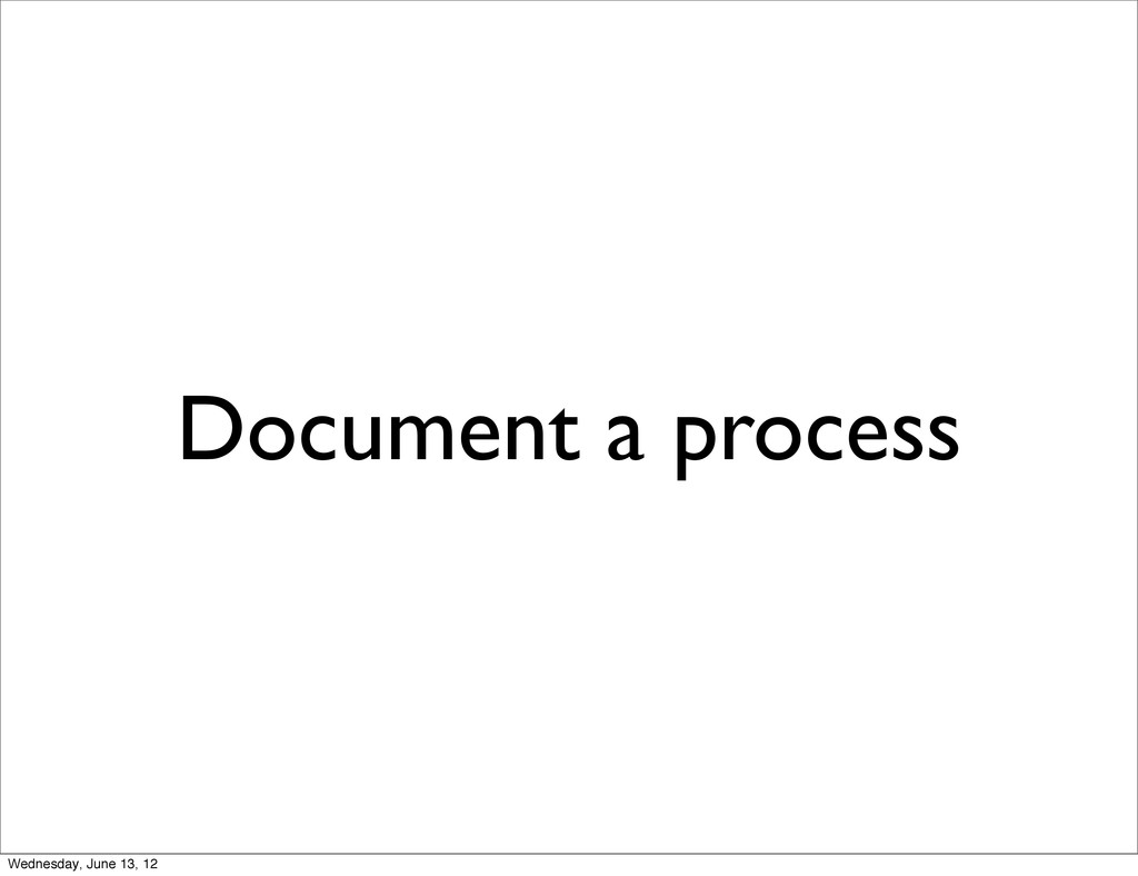 Document a process Wednesday, June 13, 12
