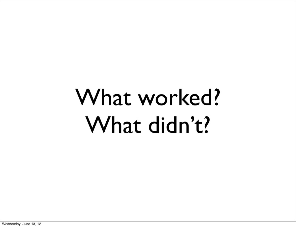 What worked? What didn't? Wednesday, June 13, 12