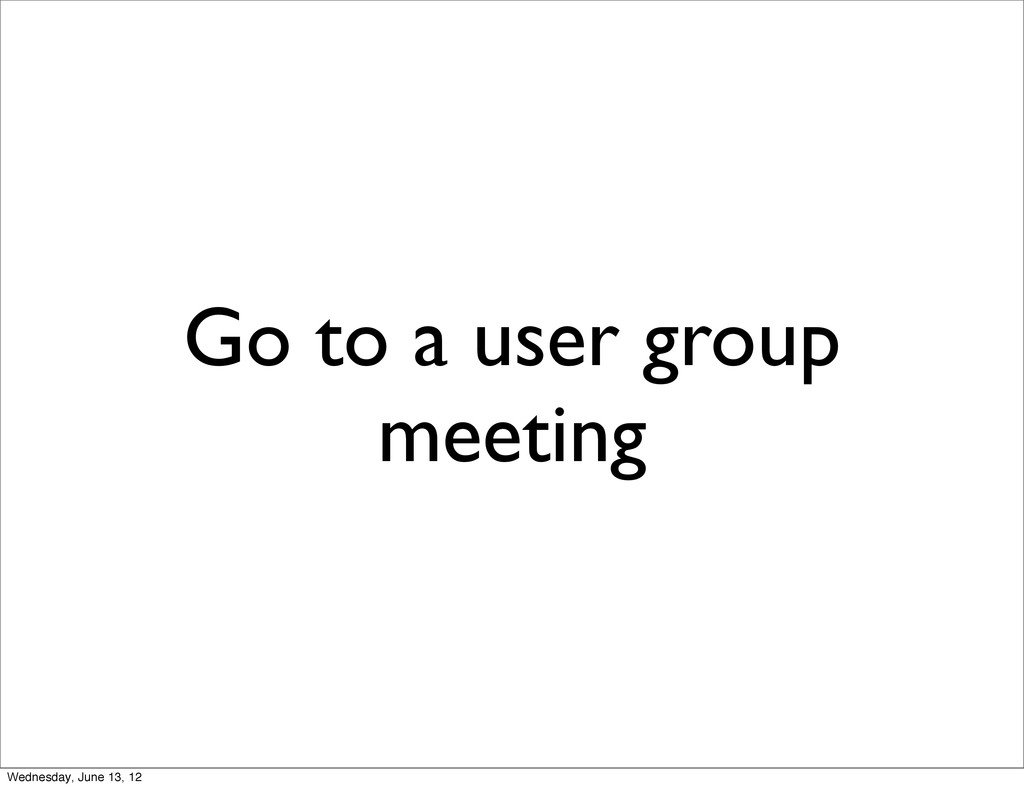 Go to a user group meeting Wednesday, June 13, ...