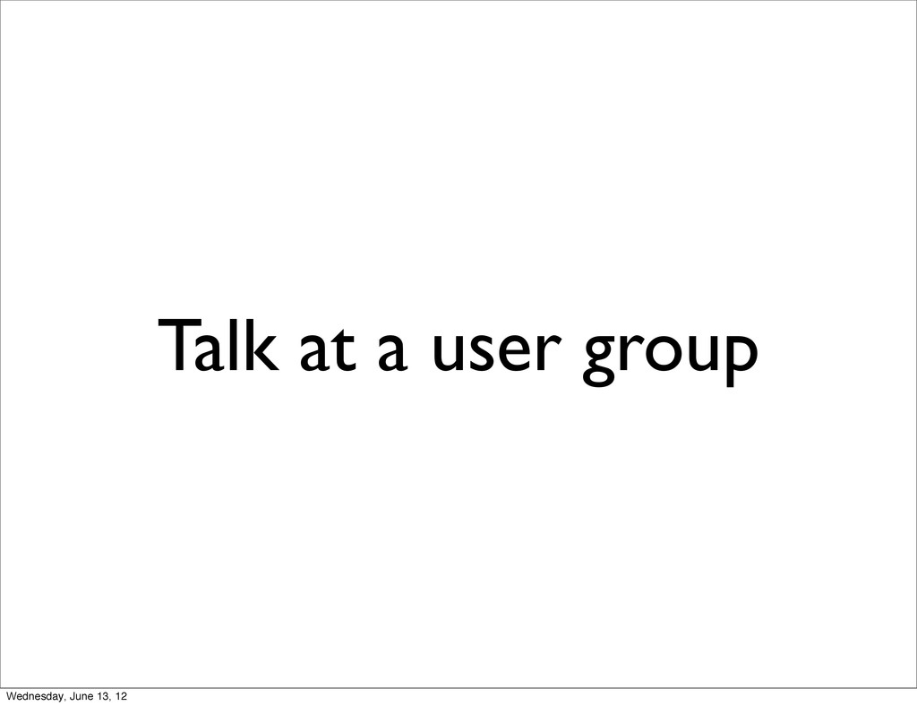 Talk at a user group Wednesday, June 13, 12