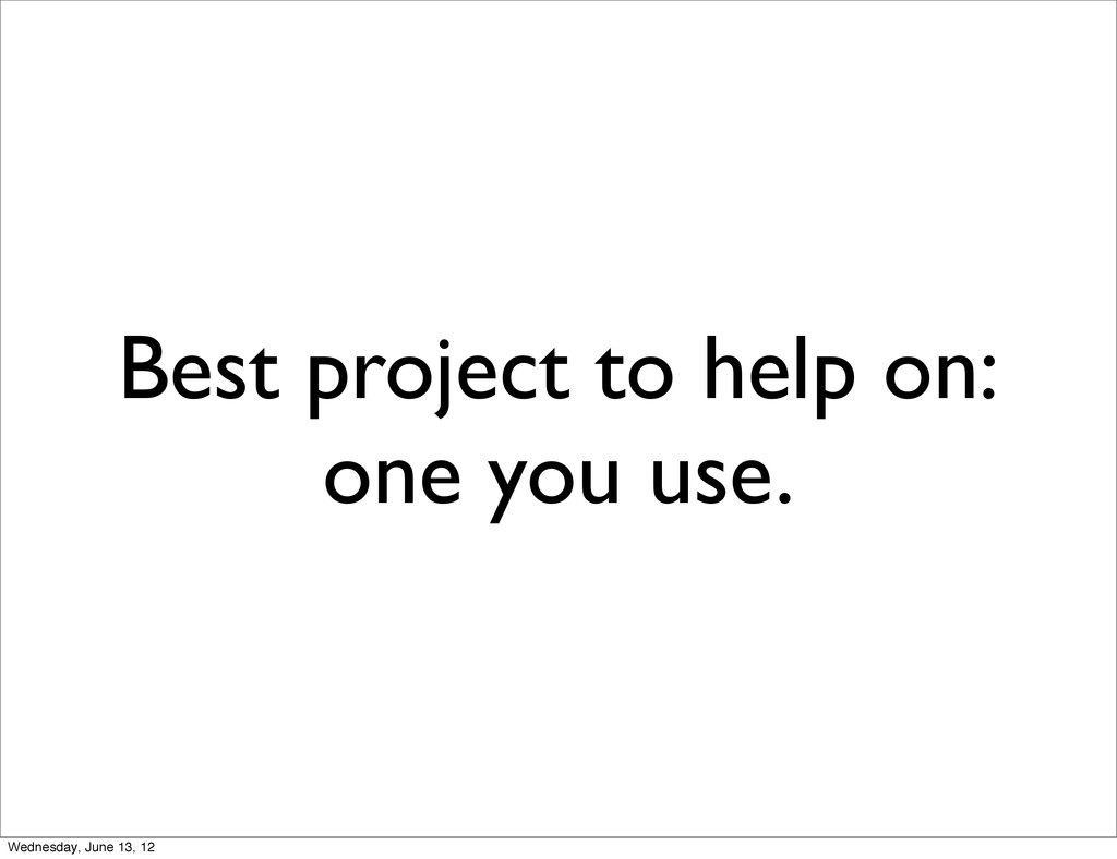 Best project to help on: one you use. Wednesday...