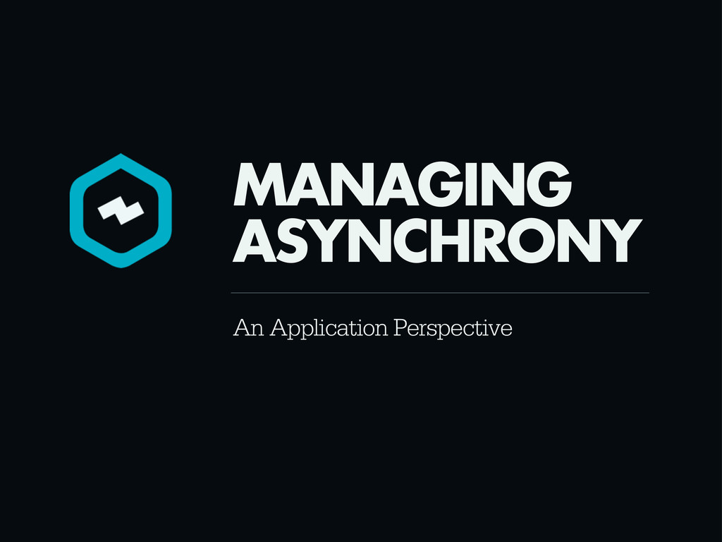 An Application Perspective MANAGING ASYNCHRONY