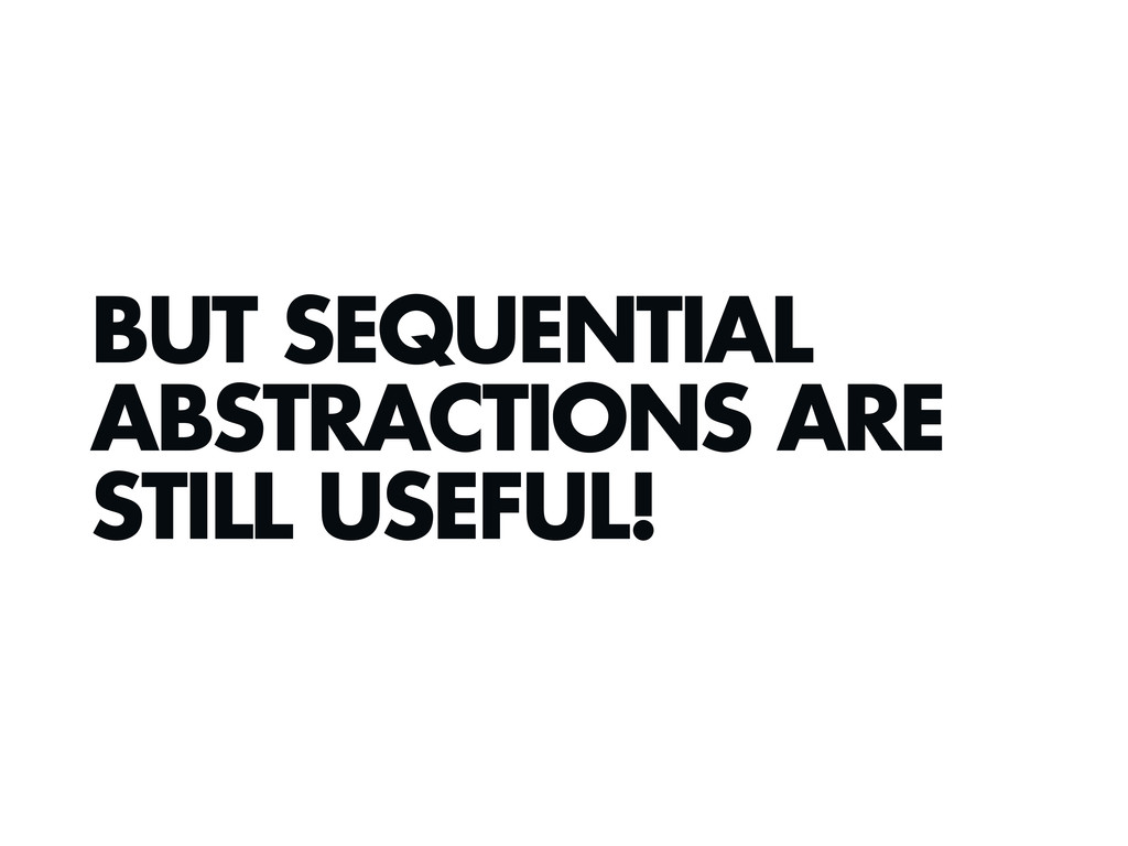 BUT SEQUENTIAL ABSTRACTIONS ARE STILL USEFUL!