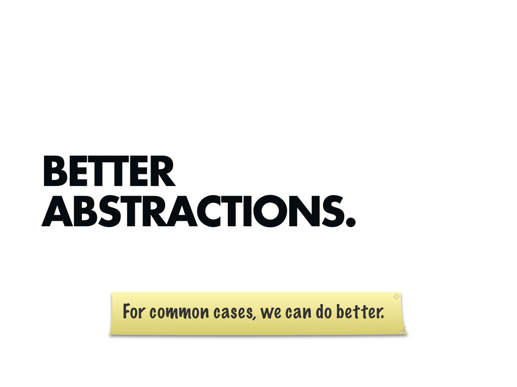 BETTER ABSTRACTIONS. For common cases, we can d...