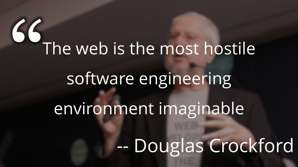 The web is the most hostile software engineerin...