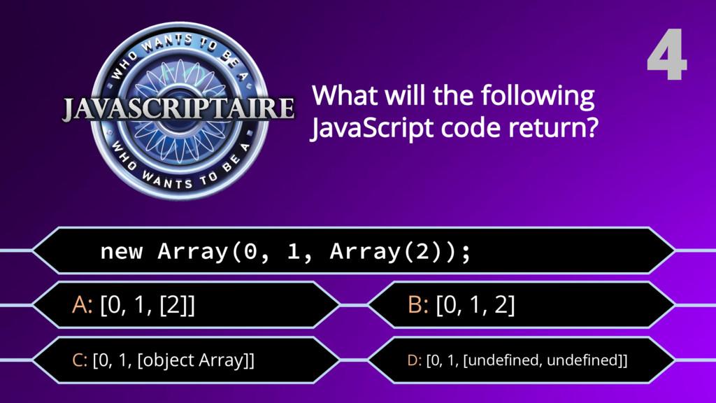 new Array(0, 1, Array(2)); C: [0, 1, [object Ar...