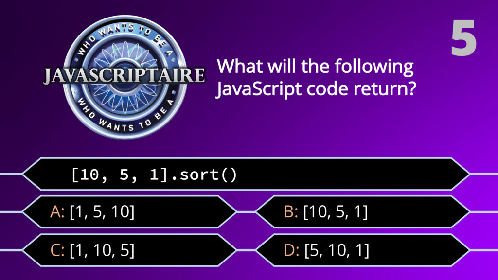 [10, 5, 1].sort() C: [1, 10, 5] What will the f...