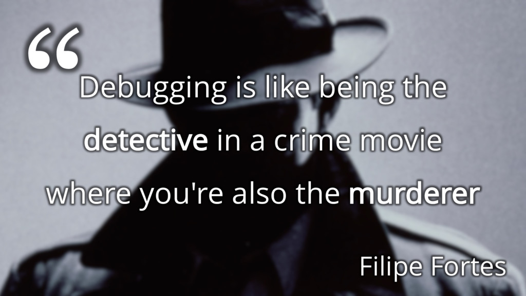 Debugging is like being the detective in a crim...