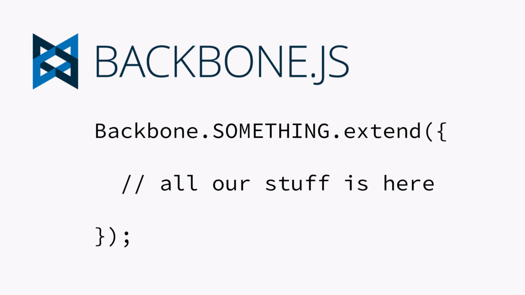 Backbone.SOMETHING.extend({ // all our stuff is...