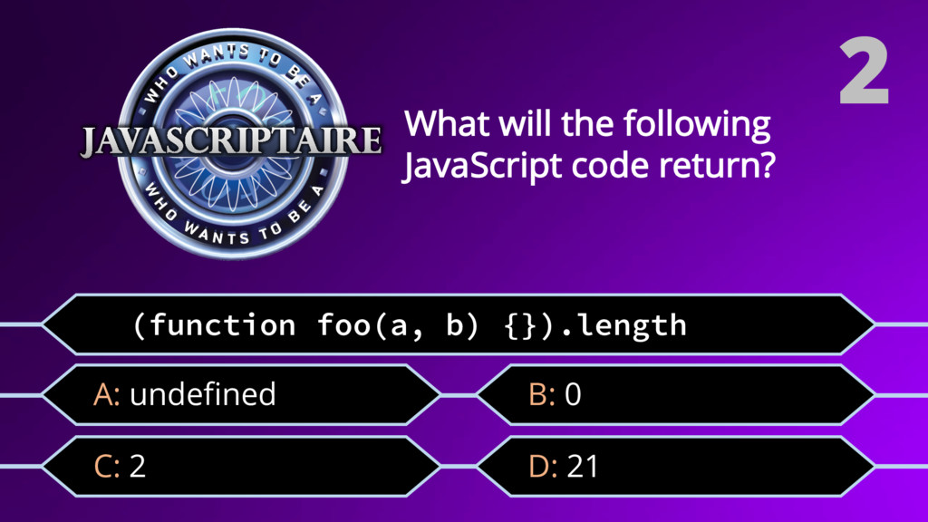 (function foo(a, b) {}).length C: 2 What will t...