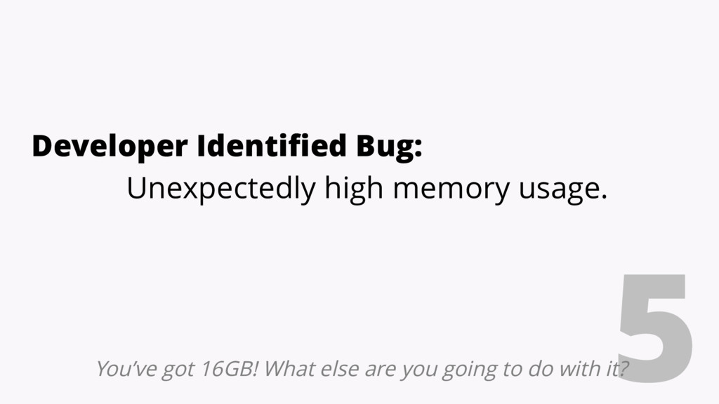 5 Developer Identified Bug: Unexpectedly high m...