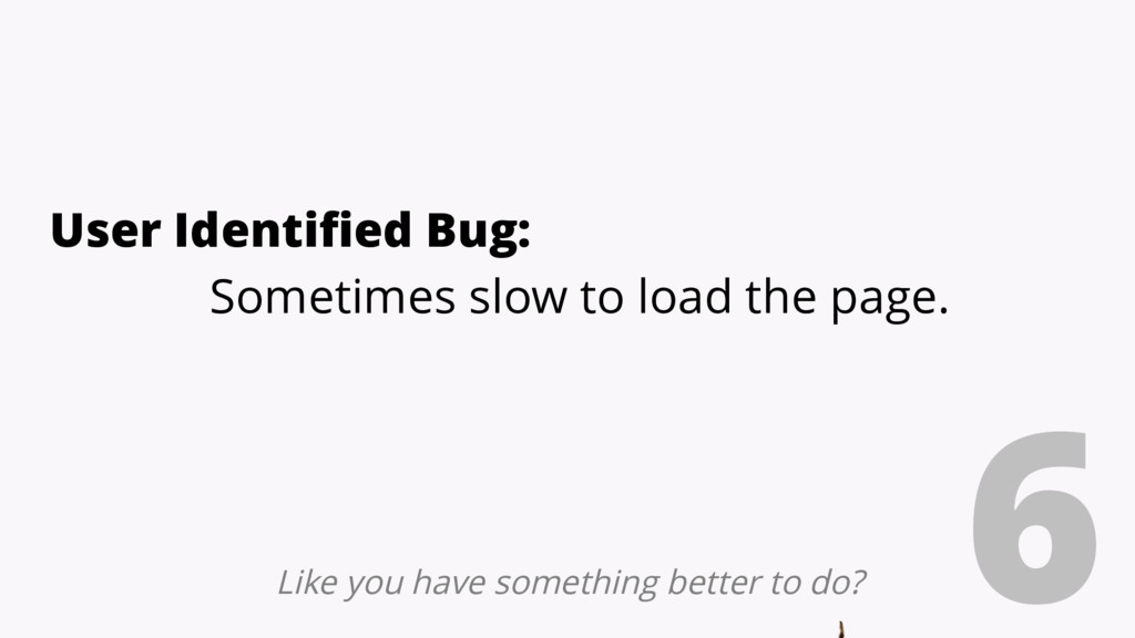 6 User Identified Bug: Sometimes slow to load t...