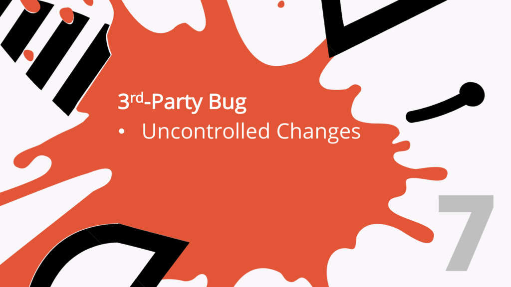 3rd-Party Bug • Uncontrolled Changes 7