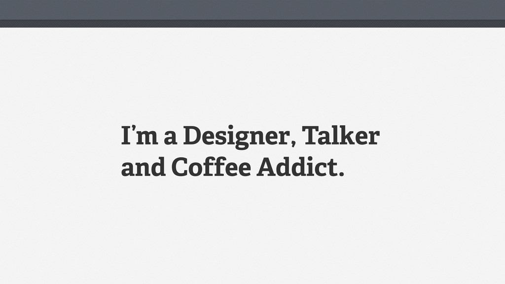 I'm a Designer, Talker and Coffee Addict.