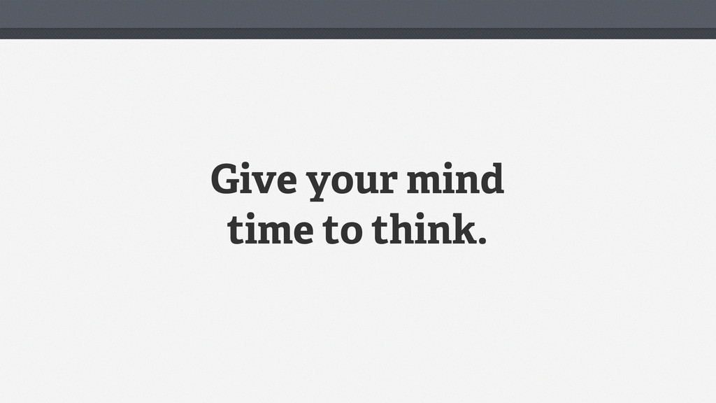 Give your mind time to think.