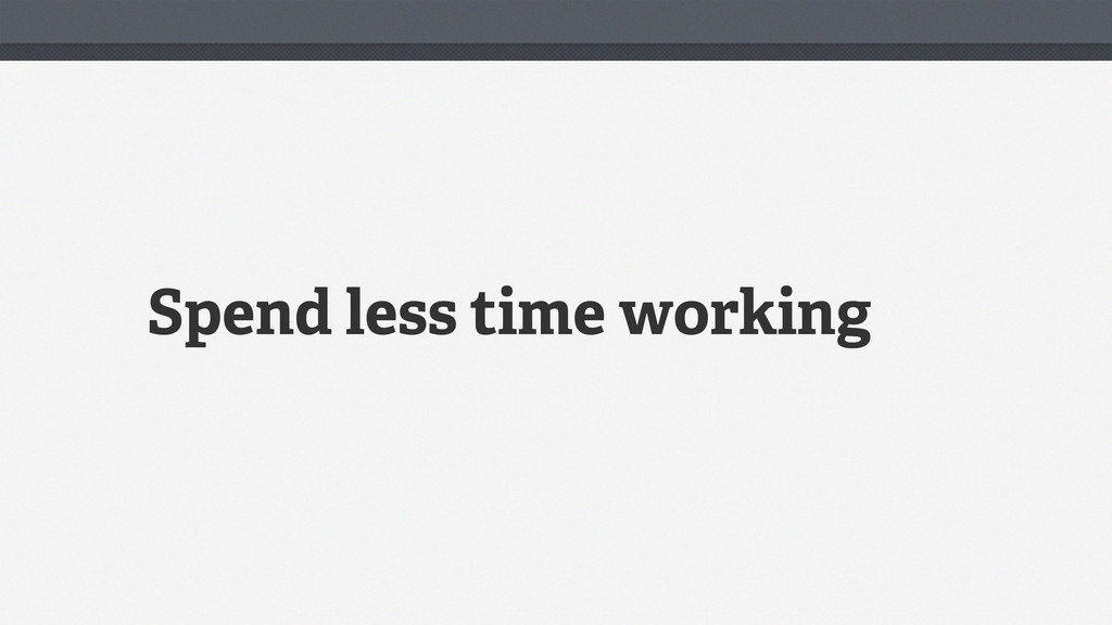 Spend less time working