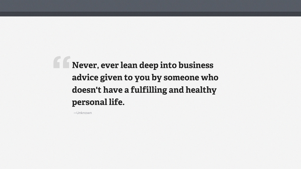 """ —Unknown Never, ever lean deep into business ..."